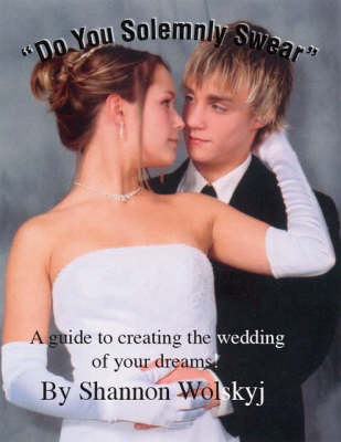 Do You Solemnly Swear: A Guide to Creating the Wedding of Your Dreams!