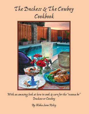 The Duchess and the Cowboy Cookbook: With an Amusing Look at How to Cook and Care for the Wannabe Duchess or Cowboy