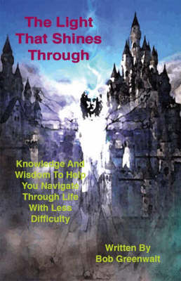 Light That Shines Through: Knowledge and Wisdom to Help You Navigate Through Life with Less Difficulty
