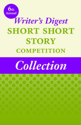 6th Annual Writer's Digest Short Short Story Competition Collection