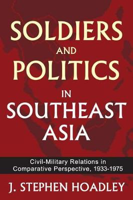 Soldiers and Politics in Southeast Asia: Civil-Military Relations in Comparative Perspective, 1933-1975