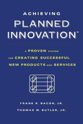 Achieving Planned Innovation: A Proven System for Creating Successful New Products and Services
