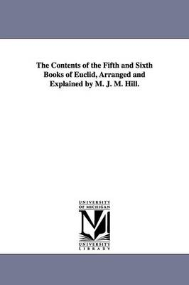 The Contents of the Fifth and Sixth Books of Euclid, Arranged and Explained by M. J. M. Hill.