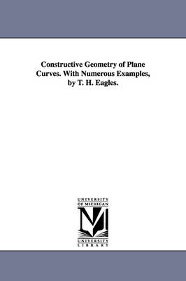 Constructive Geometry of Plane Curves. with Numerous Examples, by T. H. Eagles.