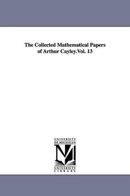 The Collected Mathematical Papers of Arthur Cayley.Vol. 13