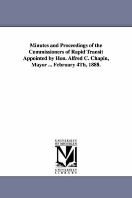 Minutes and Proceedings of the Commissioners of Rapid Transit Appointed by Hon. Alfred C. Chapin, Mayor ... February 4th, 1888.