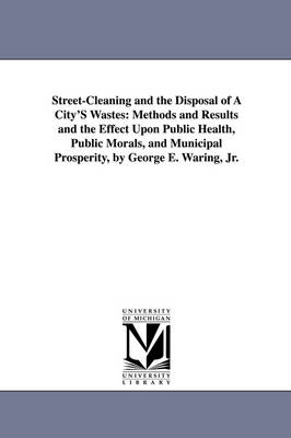Street-Cleaning and the Disposal of a City's Wastes: Methods and Results and the Effect Upon Public Health, Public Morals, and Municipal Prosperity, B