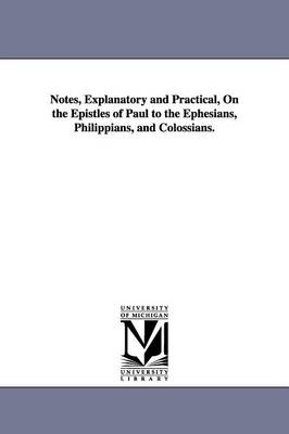 Notes, Explanatory and Practical, on the Epistles of Paul to the Ephesians, Philippians, and Colossians.