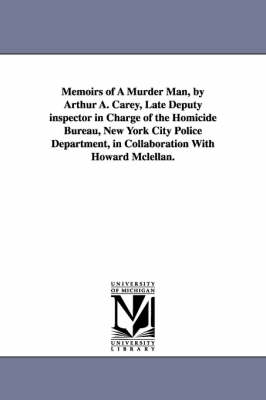Memoirs of a Murder Man, by Arthur A. Carey, Late Deputy Inspector in Charge of the Homicide Bureau, New York City Police Department, in Collaboration