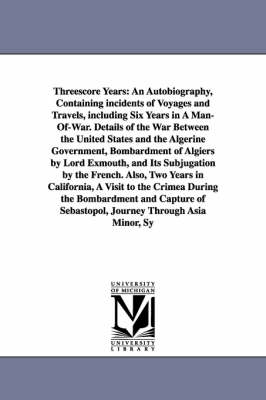 Threescore Years: An Autobiography, Containing Incidents of Voyages and Travels, Including Six Years in a Man-Of-War. Details of the War