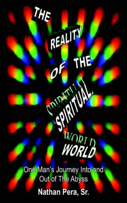 The Reality of the Spiritual World: One Man's Journey Into and Out of The Abyss