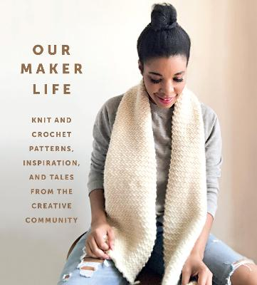 Our Maker Life: Knit and Crochet Patterns, Inspiration, and Tales from the Creative Community