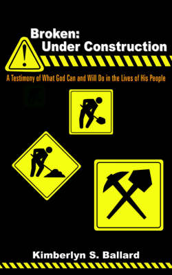 Broken: Under Construction: A Testimony of What God Can and Will Do in the Lives of His People