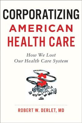 Corporatizing American Health Care: How We Lost Our Health Care System