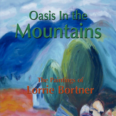 Oasis in the Mountains; The Paintings of Lorrie Bortner