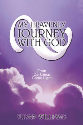 My Heavenly Journey with God: From Darkness Came Light