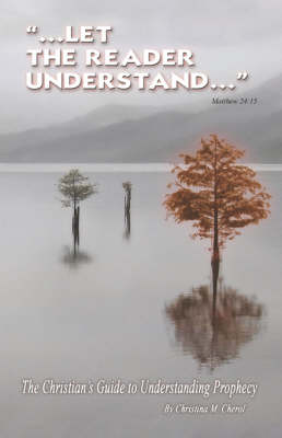 Let the Reader Understand Matthew 24: 15: The Christian's Guide to Understanding Prophecy