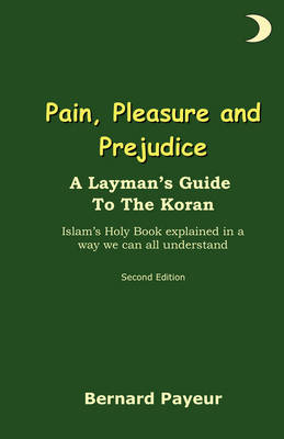 Pain, Pleasure and Prejudice: A Layman's Mildly Irreverent Guide to the Koran