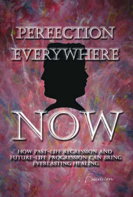Perfection Everywhere Now: How Past-life Regression and Future-life Progression Can Bring Everlasting Healing