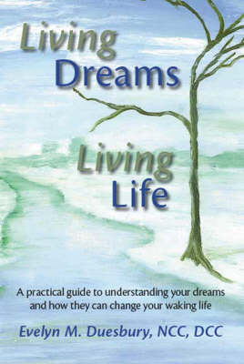 Living Dreams, Living Life: A Practical Guide to Understanding Your Dreams and How They Can Change Your Waking Life