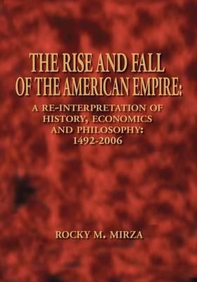 The Rise and Fall of the American Empire: A Re-interpretation of History, Economics and Philosophy - 1492-2006
