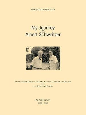 My Journey to Albert Schweitzer: Across North, Central and South America, to Africa by Bicycle and the Return to Europe