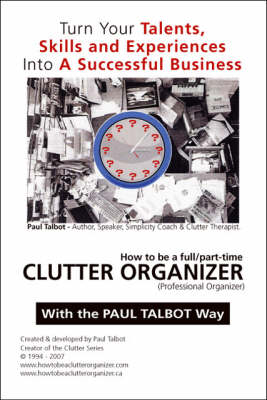 How to be a Full/part Time Clutter Organizer: Turn Your Talents, Skills and Experiences into a Successful Business