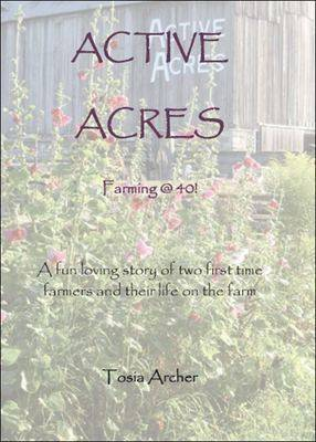 Active Acres: Farming @ 40! - A Fun Loving Story of Two First Time Farmers and Their Life on the Farm