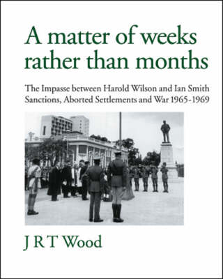 A Matter of Weeks Rather Than Months: The Impasse Between Harold Wilson and Ian Smith - Sanctions, Aborted Settlements and War - 1965-1969