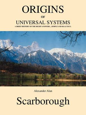 Origins of Universal Systems: A Brief History of the Right Answers...Simple and Beautiful