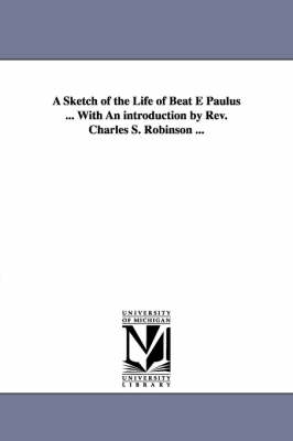 A Sketch of the Life of Beat E Paulus ... with an Introduction by REV. Charles S. Robinson ...