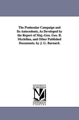 The Peninsular Campaign and Its Antecedents, as Developed by the Report of Maj.-Gen. Geo. B. McClellan, and Other Published Documents. by J. G. Barnard.