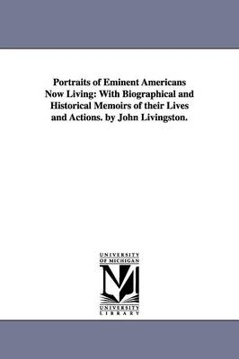 Portraits of Eminent Americans Now Living: With Biographical and Historical Memoirs of Their Lives and Actions. by John Livingston.