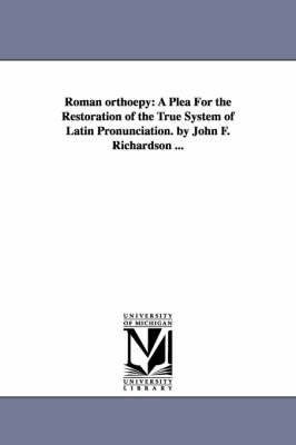 Roman Orthoepy: A Plea for the Restoration of the True System of Latin Pronunciation. by John F. Richardson ...
