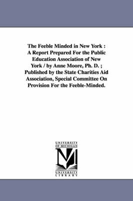 The Feeble Minded in New York: A Report Prepared for the Public Education Association of New York / By Anne Moore, PH. D.; Published by the State Charities Aid Association, Special Committee on Provision for the Feeble-Minded.