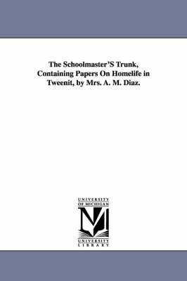 The Schoolmaster's Trunk, Containing Papers on Homelife in Tweenit, by Mrs. A. M. Diaz.