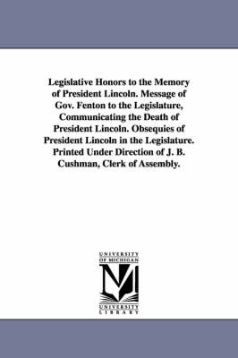 Legislative Honors to the Memory of President Lincoln. Message of Gov. Fenton to the Legislature, Communicating the Death of President Lincoln. Obsequ