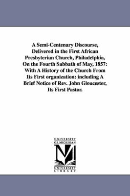 A Semi-Centenary Discourse, Delivered in the First African Presbyterian Church, Philadelphia, on the Fourth Sabbath of May, 1857: With a History of the Church from Its First Organization: Including a Brief Notice of REV. John Gloucester, Its First Pastor.