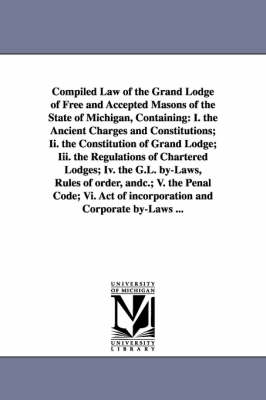 Compiled Law of the Grand Lodge of Free and Accepted Masons of the State of Michigan, Containing: I. the Ancient Charges and Constitutions; II. the Co