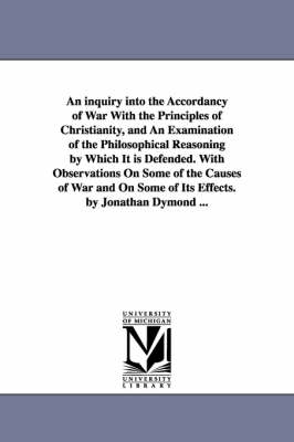An Inquiry Into the Accordancy of War with the Principles of Christianity, and an Examination of the Philosophical Reasoning by Which It Is Defended. with Observations on Some of the Causes of War and on Some of Its Effects. by Jonathan Dymond ...