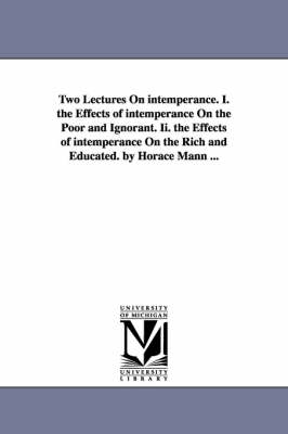 Two Lectures on Intemperance. I. the Effects of Intemperance on the Poor and Ignorant. II. the Effects of Intemperance on the Rich and Educated. by Horace Mann ...