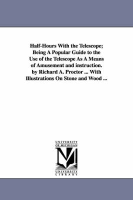 Half-Hours with the Telescope; Being a Popular Guide to the Use of the Telescope as a Means of Amusement and Instruction. by Richard A. Proctor ... with Illustrations on Stone and Wood ...