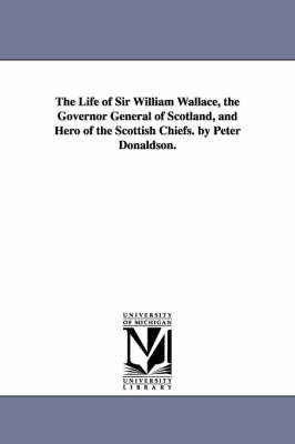 The Life of Sir William Wallace, the Governor General of Scotland, and Hero of the Scottish Chiefs. by Peter Donaldson.