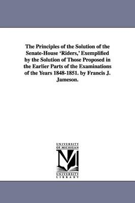 The Principles of the Solution of the Senate-House 'Riders, ' Exemplified by the Solution of Those Proposed in the Earlier Parts of the Examinations of the Years 1848-1851. by Francis J. Jameson.