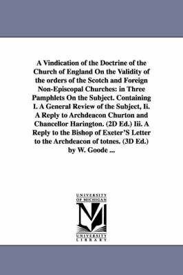 A Vindication of the Doctrine of the Church of England on the Validity of the Orders of the Scotch and Foreign Non-Episcopal Churches: In Three Pamphlets on the Subject. Containing I. a General Review of the Subject, II. a Reply to Archdeacon Churton and