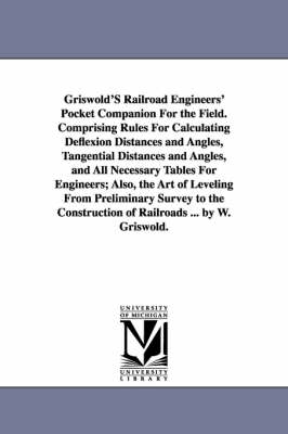 Griswold's Railroad Engineers' Pocket Companion for the Field. Comprising Rules for Calculating Deflexion Distances and Angles, Tangential Distances and Angles, and All Necessary Tables for Engineers; Also, the Art of Leveling from Preliminary Survey to t