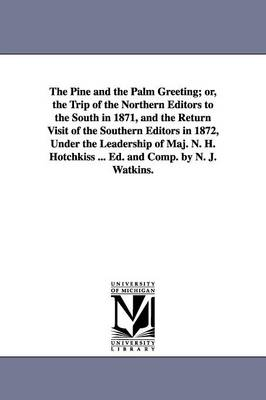 The Pine and the Palm Greeting; Or, the Trip of the Northern Editors to the South in 1871, and the Return Visit of the Southern Editors in 1872, Under the Leadership of Maj. N. H. Hotchkiss ... Ed. and Comp. by N. J. Watkins.