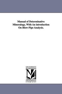 Manual of Determinative Mineralogy, with an Introduction on Blow-Pipe Analysis.