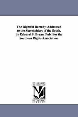 The Rightful Remedy. Addressed to the Slaveholders of the South. by Edward B. Bryan. Pub. for the Southern Rights Association.