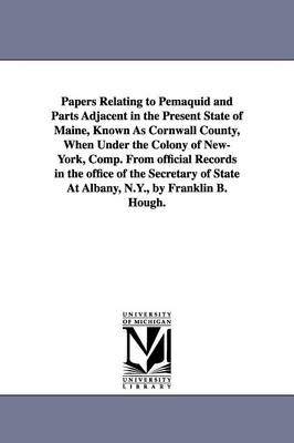 Papers Relating to Pemaquid and Parts Adjacent in the Present State of Maine, Known as Cornwall County, When Under the Colony of New-York, Comp. from Official Records in the Office of the Secretary of State at Albany, N.Y., by Franklin B. Hough.